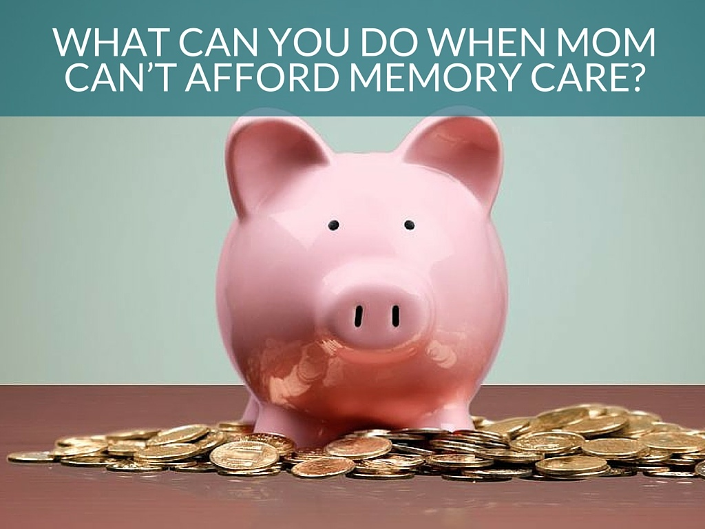 What Can You Do When Mom Can't Afford Memory Care?