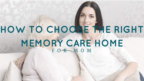 How to Choose the Right Memory Care Home for Mom