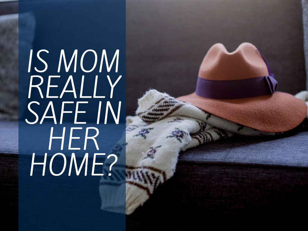 Is Mom Really Safe in Her Home? Chances Are the Answer Is No