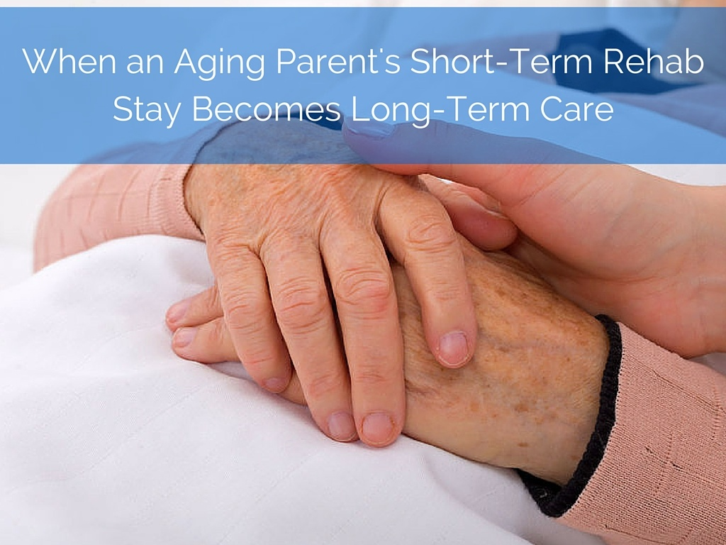 When a Parent's Short-Term Rehab Stay Becomes Long-Term Care